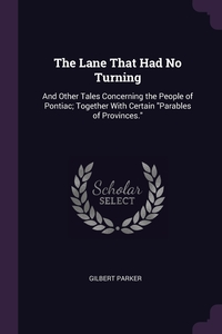 The Lane That Had No Turning: And Other Tales Concerning the People of Pontiac; Together With Certain 'Parables of Provinces.', Gilbert Parker обложка-превью