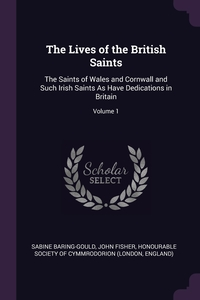 The Lives of the British Saints: The Saints of Wales and Cornwall and Such Irish Saints As Have Dedications in Britain; Volume 1, Sabine Baring-Gould, John Fisher, Honourable Society Of Cymmrodorion (Lond обложка-превью