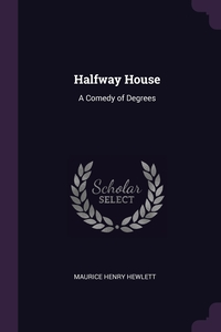 Halfway House: A Comedy of Degrees, Maurice Henry Hewlett обложка-превью
