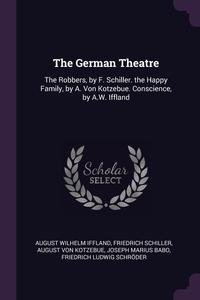 The German Theatre: The Robbers, by F. Schiller. the Happy Family, by A. Von Kotzebue. Conscience, by A.W. Iffland, August Wilhelm Iffland, Schiller Friedrich, August Von Kotzebue обложка-превью