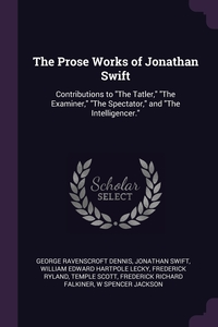 The Prose Works of Jonathan Swift: Contributions to 'The Tatler,' 'The Examiner,' 'The Spectator,' and 'The Intelligencer.', George Ravenscroft Dennis, Jonathan Swift, William Edward Hartpole Lecky обложка-превью