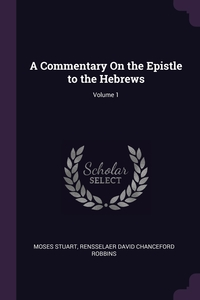 A Commentary On the Epistle to the Hebrews; Volume 1, Moses Stuart, Rensselaer David Chanceford Robbins обложка-превью