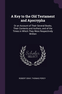 A Key to the Old Testament and Apocrypha: Or an Account of Their Several Books, Their Contents and Authors, and of the Times in Which They Were Respectively Written, Robert Gray, Thomas Percy обложка-превью