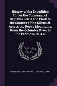 History of the Expedition Under the Command of Captains Lewis and Clark to the Sources of the Missouri, Across the Rocky Mountains, Down the Columbia River to the Pacific in 1804-6, Meriwether Lewis, William Clark, Paul Allen обложка-превью