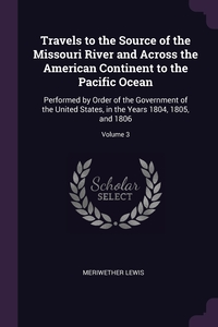 Travels to the Source of the Missouri River and Across the American Continent to the Pacific Ocean: Performed by Order of the Government of the United States, in the Years 1804, 1805, and 1806; Volume 3, Meriwether Lewis обложка-превью