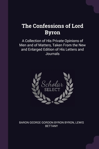 The Confessions of Lord Byron: A Collection of His Private Opinions of Men and of Matters, Taken From the New and Enlarged Edition of His Letters and Journals, Baron George Gordon Byron Byron, Lewis Bettany обложка-превью