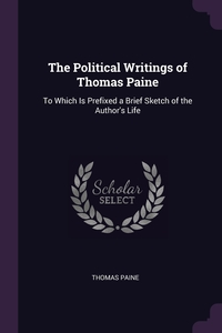 The Political Writings of Thomas Paine: To Which Is Prefixed a Brief Sketch of the Author's Life, Thomas Paine обложка-превью