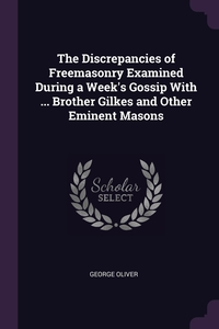 The Discrepancies of Freemasonry Examined During a Week's Gossip With ... Brother Gilkes and Other Eminent Masons, George Oliver обложка-превью