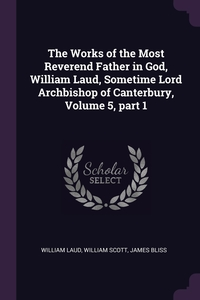 The Works of the Most Reverend Father in God, William Laud, Sometime Lord Archbishop of Canterbury, Volume 5, part 1, William Laud, William Scott, James Bliss обложка-превью