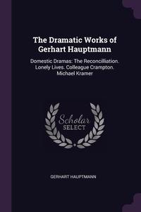 The Dramatic Works of Gerhart Hauptmann: Domestic Dramas: The Reconcilliation. Lonely Lives. Colleague Crampton. Michael Kramer, Gerhart Hauptmann обложка-превью