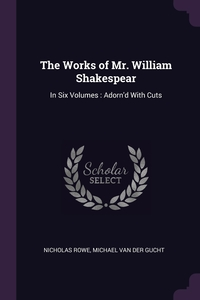 The Works of Mr. William Shakespear: In Six Volumes : Adorn'd With Cuts, Nicholas Rowe, Michael van der Gucht обложка-превью