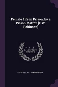 Female Life in Prison, by a Prison Matron [F.W. Robinson], Frederick William Robinson обложка-превью