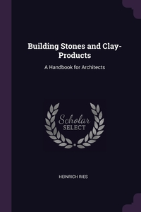 Building Stones and Clay-Products: A Handbook for Architects, Heinrich Ries обложка-превью