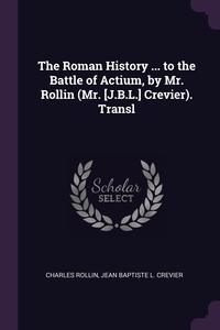 The Roman History ... to the Battle of Actium, by Mr. Rollin (Mr. [J.B.L.] Crevier). Transl, Charles Rollin, Jean Baptiste L. Crevier обложка-превью