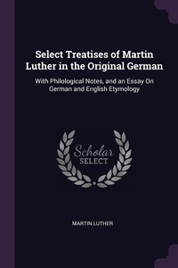 Select Treatises of Martin Luther in the Original German: With Philological Notes, and an Essay On German and English Etymology, Martin Luther обложка-превью