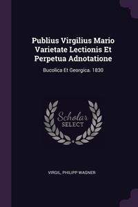 Publius Virgilius Mario Varietate Lectionis Et Perpetua Adnotatione: Bucolica Et Georgica. 1830, Virgil, Philipp Wagner обложка-превью
