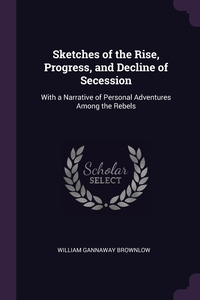 Sketches of the Rise, Progress, and Decline of Secession: With a Narrative of Personal Adventures Among the Rebels, William Gannaway Brownlow обложка-превью