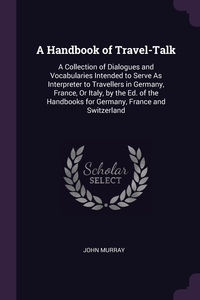 A Handbook of Travel-Talk: A Collection of Dialogues and Vocabularies Intended to Serve As Interpreter to Travellers in Germany, France, Or Italy, by the Ed. of the Handbooks for Germany, France and Switzerland, John Murray обложка-превью