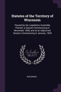 Statutes of the Territory of Wisconsin: Passed by the Legislative Assembly Thereof, a Session Commencing in November 1838, and at an Adjourned Session Commencing in January, 1839, Wisconsin обложка-превью