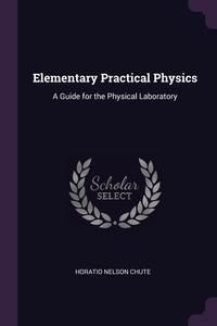 Elementary Practical Physics: A Guide for the Physical Laboratory, Horatio Nelson Chute обложка-превью