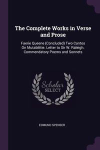 The Complete Works in Verse and Prose: Faerie Queene (Concluded) Two Cantos On Mutabilitie. Letter to Sir W. Raleigh. Commendatory Poems and Sonnets, Spenser Edmund обложка-превью