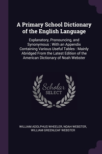 A Primary School Dictionary of the English Language: Explanatory, Pronouncing, and Synonymous : With an Appendix Containing Various Useful Tables : Mainly Abridged From the Latest Edition of the American Dictionary of Noah Webster, William Adolphus Wheeler, Noah Webster, William Greenleaf Webster обложка-превью