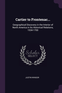 Cartier to Frontenac...: Geographical Discovery in the Interior of North America in Its Historical Relations, 1534-1700, Justin Winsor обложка-превью