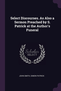 Select Discourses. As Also a Sermon Preached by S. Patrick at the Author's Funeral, John Smith, Simon Patrick обложка-превью