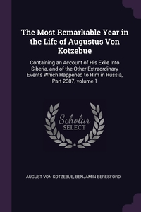 The Most Remarkable Year in the Life of Augustus Von Kotzebue: Containing an Account of His Exile Into Siberia, and of the Other Extraordinary Events Which Happened to Him in Russia, Part 2387, volume 1, August Von Kotzebue, Benjamin Beresford обложка-превью