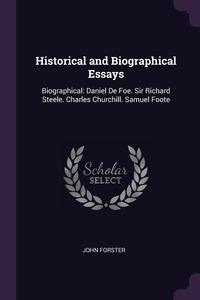 Historical and Biographical Essays: Biographical: Daniel De Foe. Sir Richard Steele. Charles Churchill. Samuel Foote, John Forster обложка-превью