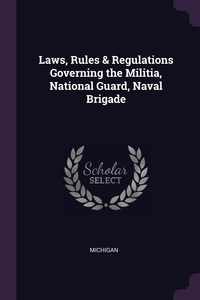 Laws, Rules & Regulations Governing the Militia, National Guard, Naval Brigade, Michigan обложка-превью
