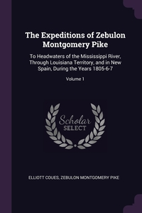 The Expeditions of Zebulon Montgomery Pike: To Headwaters of the Mississippi River, Through Louisiana Territory, and in New Spain, During the Years 1805-6-7; Volume 1, Elliott Coues, Zebulon Montgomery Pike обложка-превью