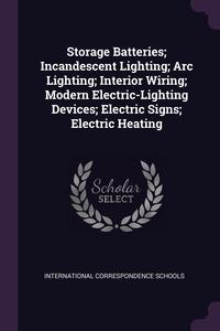 Storage Batteries; Incandescent Lighting; Arc Lighting; Interior Wiring; Modern Electric-Lighting Devices; Electric Signs; Electric Heating, International Correspondence Schools обложка-превью