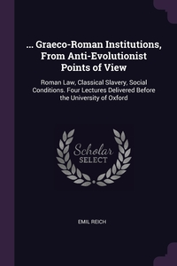 ... Graeco-Roman Institutions, From Anti-Evolutionist Points of View: Roman Law, Classical Slavery, Social Conditions. Four Lectures Delivered Before the University of Oxford, Emil Reich обложка-превью