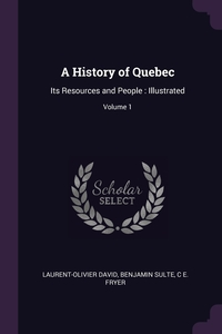A History of Quebec: Its Resources and People : Illustrated; Volume 1, Laurent-Olivier David, Benjamin Sulte, C E. Fryer обложка-превью