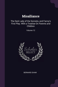 Misalliance: The Dark Lady of the Sonnets, and Fanny's First Play. With a Treatise On Parents and Children; Volume 12, Bernard Shaw обложка-превью