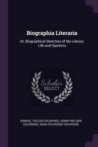 Biographia Literaria: Or, Biographical Sketches of My Literary Life and Opinions, Samuel Taylor Coleridge, Henry Nelson Coleridge, Sara Coleridge Coleridge обложка-превью