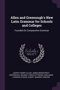 Allen and Greenough's New Latin Grammar for Schools and Colleges: Founded On Comparative Grammar, Joseph Henry Allen, James Bradstreet Greenough, George Lyman Kittredge обложка-превью
