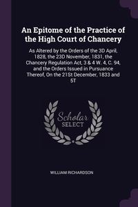 An Epitome of the Practice of the High Court of Chancery: As Altered by the Orders of the 3D April, 1828, the 23D November, 1831, the Chancery Regulation Act, 3 & 4 W. 4, C. 94, and the Orders Issued in Pursuance Thereof, On the 21St December, 1833 and 5T, William Richardson обложка-превью