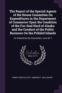 The Report of the Special Agents of the House Committee On Expenditures in the Department of Commerce Upon the Condition of the Fur-Seal Herd of Alaska and the Conduct of the Public Business On the Pribilof Islands: As Ordered by the Committee, June 20, 1, Henry Wood Elliott, Andrew F. Gallagher обложка-превью