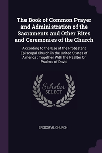 The Book of Common Prayer and Administration of the Sacraments and Other Rites and Ceremonies of the Church: According to the Use of the Protestant Episcopal Church in the United States of America : Together With the Psalter Or Psalms of David, Episcopal Church обложка-превью