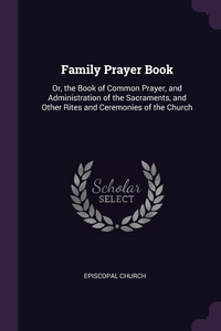 Family Prayer Book: Or, the Book of Common Prayer, and Administration of the Sacraments, and Other Rites and Ceremonies of the Church, Episcopal Church обложка-превью