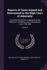 Reports of Cases Argued and Determined in the High Court of Admiralty: Commencing With the Judgments of the Right Hon. Sir William Scott, Michaelmas Term 1798-1808; Volume 5, William Scott, Great Britain. High Court of Admiralty обложка-превью