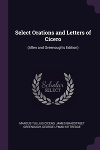 Select Orations and Letters of Cicero: (Allen and Greenough's Edition), Marcus Tullius Cicero, James Bradstreet Greenough, George Lyman Kittredge обложка-превью