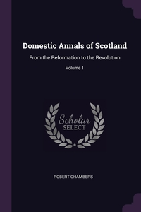 Domestic Annals of Scotland: From the Reformation to the Revolution; Volume 1, Robert Chambers обложка-превью