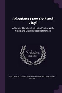 Selections From Ovid and Virgil: A Shorter Handbook of Latin Poetry: With Notes and Grammatical References, Publius Ovidius Naso, Virgil, James Hobbs Hanson обложка-превью