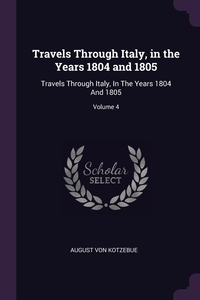 Travels Through Italy, in the Years 1804 and 1805: Travels Through Italy, In The Years 1804 And 1805; Volume 4, August Von Kotzebue обложка-превью