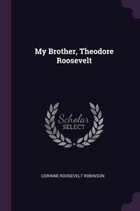 My Brother, Theodore Roosevelt, Corinne Roosevelt Robinson обложка-превью