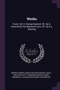 Works: Faust, Vol. Ii. Clavigo Egmont. [Tr. by A. Swanwick]- the Wayward Lover. [Tr. by E.a. Bowring, George Henry Lewes, Nathan Haskell Dole, Walter Scott обложка-превью