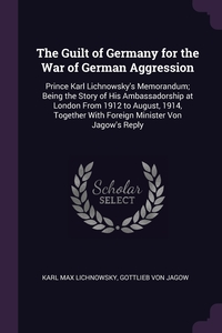 The Guilt of Germany for the War of German Aggression: Prince Karl Lichnowsky's Memorandum; Being the Story of His Ambassadorship at London From 1912 to August, 1914, Together With Foreign Minister Von Jagow's Reply, Karl Max Lichnowsky, Gottlieb von Jagow обложка-превью
